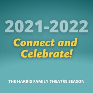 2021-2022 Connect and Celebrate: The Harris Family Theatre Season