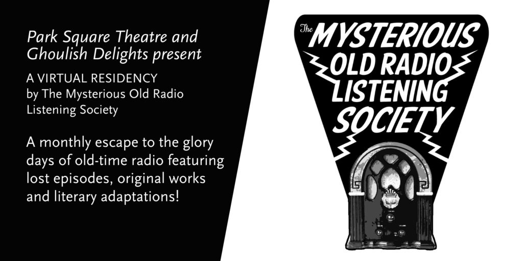 Park Square Theatre and Ghoulish Delights present a virtual residency by The Mysterious Old Radio Listening Society. A monthly escape to the glory days of old-time radio featuring lost episodes, original works and literary adaptations.