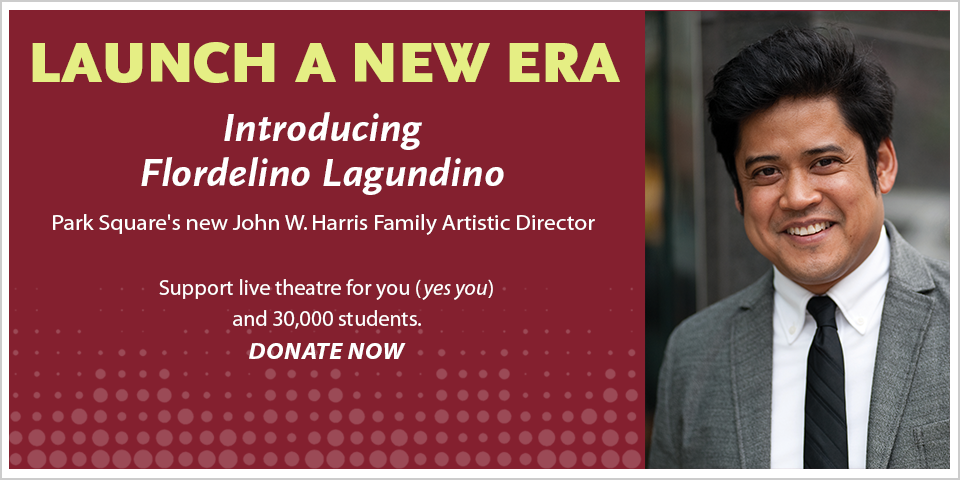 Graphic with text and photo of Flordelino Lagundino. Introducing Flordelino Lagundino, Park Square's new John W. Harris Family Artistic Director. Support live theatre for you (yes, you) and 30,000 students. Donate Now.